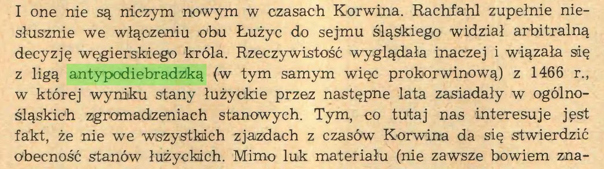 (...) I one nie są niczym nowym w czasach Korwina. Rachfahl zupełnie niesłusznie we włączeniu obu Łużyc do sejmu śląskiego widział arbitralną decyzję węgierskiego króla. Rzeczywistość wyglądała inaczej i wiązała się z ligą antypodiebradzką (w tym samym więc prokorwinową) z 1466 r., w której wyniku stany łużyckie przez następne lata zasiadały w ogólnośląskich zgromadzeniach stanowych. Tym, co tutaj nas interesuje jest fakt, że nie we wszystkich zjazdach z czasów Korwina da się stwierdzić obecność stanów łużyckich. Mimo luk materiału (nie zawsze bowiem zna...