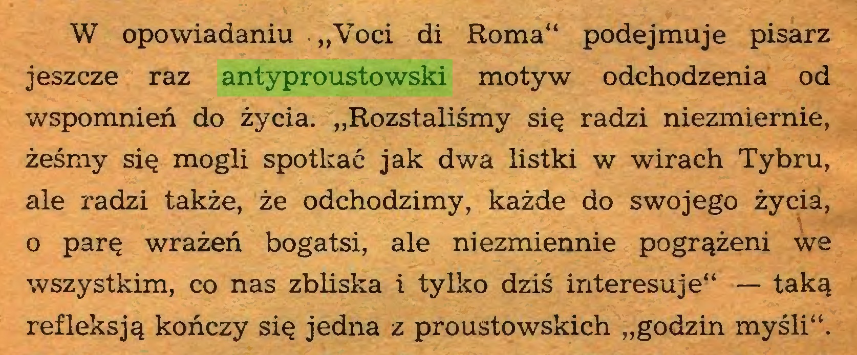 """(...) W opowiadaniu """"Voci di Roma"""" podejmuje pisarz jeszcze raz antyproustowski motyw odchodzenia od wspomnień do życia. """"Rozstaliśmy się radzi niezmiernie, żeśmy się mogli spotkać jak dwa listki w wirach Tybru, ale radzi także, że odchodzimy, każde do swojego życia, o parę wrażeń bogatsi, ale niezmiennie pogrążeni we wszystkim, co nas zbliska i tylko dziś interesuje"""" — taką refleksją kończy się jedna z proustowskich """"godzin myśli""""..."""
