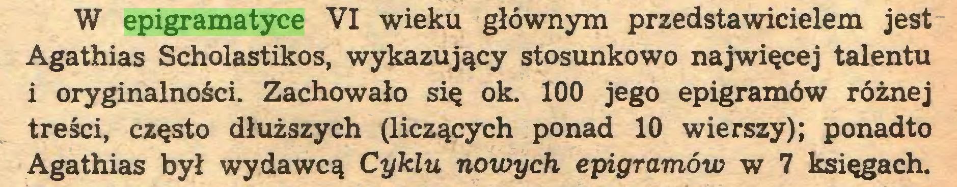 (...) W epigramatyce VI wieku głównym przedstawicielem jest Agathias Scholastikos, wykazujący stosunkowo najwięcej talentu i oryginalności. Zachowało się ok. 100 jego epigramów różnej treści, często dłuższych (liczących ponad 10 wierszy); ponadto Agathias był wydawcą Cyklu nowych epigramów w 7 księgach...