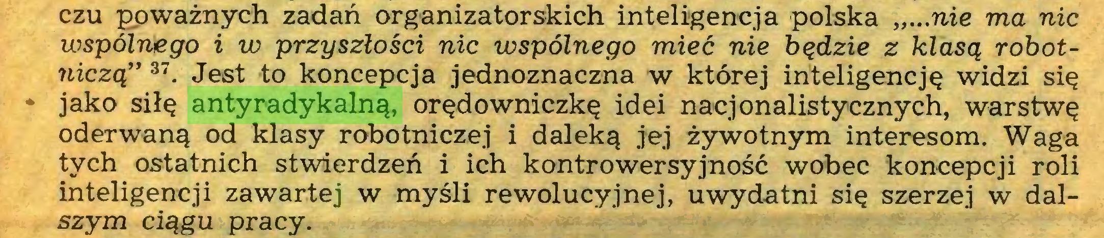 """(...) czu poważnych zadań organizatorskich inteligencja polska """"...nie ma nic wspólnego i w przyszłości nic wspólnego mieć nie będzie z klasą robotniczą"""" 37. Jest to koncepcja jednoznaczna w której inteligencję widzi się * jako siłę antyradykalną, orędowniczkę idei nacjonalistycznych, warstwę oderwaną od klasy robotniczej i daleką jej żywotnym interesom. Waga tych ostatnich stwierdzeń i ich kontrowersyjność wobec koncepcji roli inteligencji zawartej w myśli rewolucyjnej, uwydatni się szerzej w dalszym ciągu pracy..."""