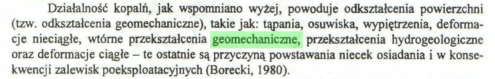 (...) Działalność kopalń, jak wspomniano wyżej, powoduje odkształcenia powierzchni (tzw. odkształcenia geomechaniczne), takie jak: tąpania, osuwiska, wypiętrzenia, deformacje nieciągłe, wtórne przekształcenia geomechaniczne, przekształcenia hydrogeologiczne oraz deformacje ciągłe - te ostatnie są przyczyną powstawania niecek osiadania i w konsekwencji zalewisk poeksploatacyjnych (Borecki, 1980)...