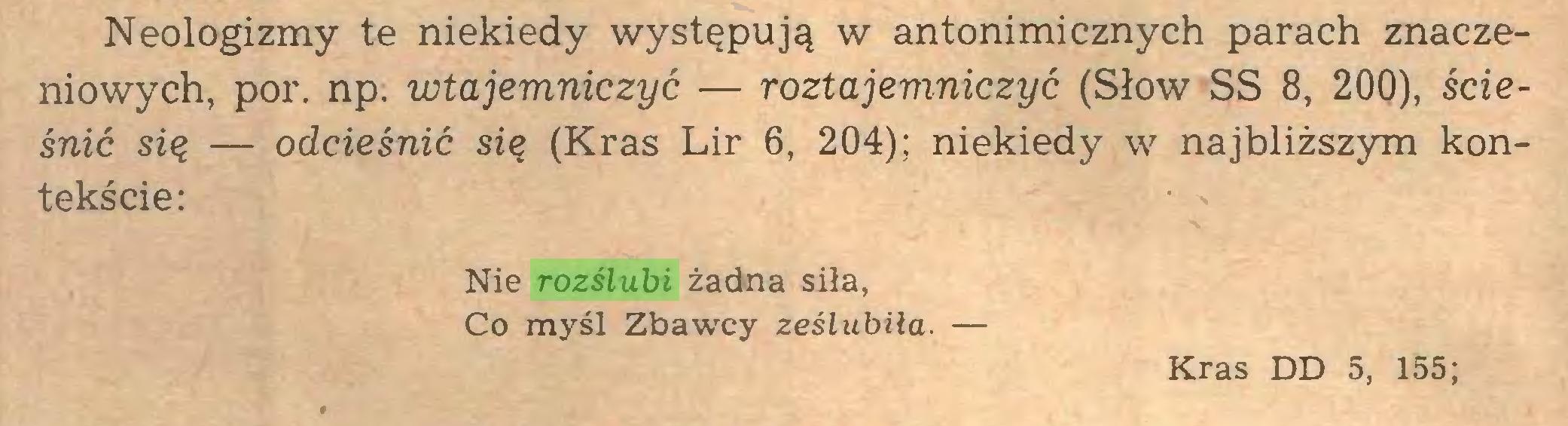 (...) Neologizmy te niekiedy występują w antonimicznych parach znaczeniowych, por. np. wtajemniczyć — roztajemniczyć (Słów SS 8, 200), ścieśnić się — odcieśnić się (Kras Lir 6, 204); niekiedy w najbliższym kontekście: Nie rozślubi żadna siła, Co myśl Zbawcy ześlubiła. — Kras DD 5, 155;...