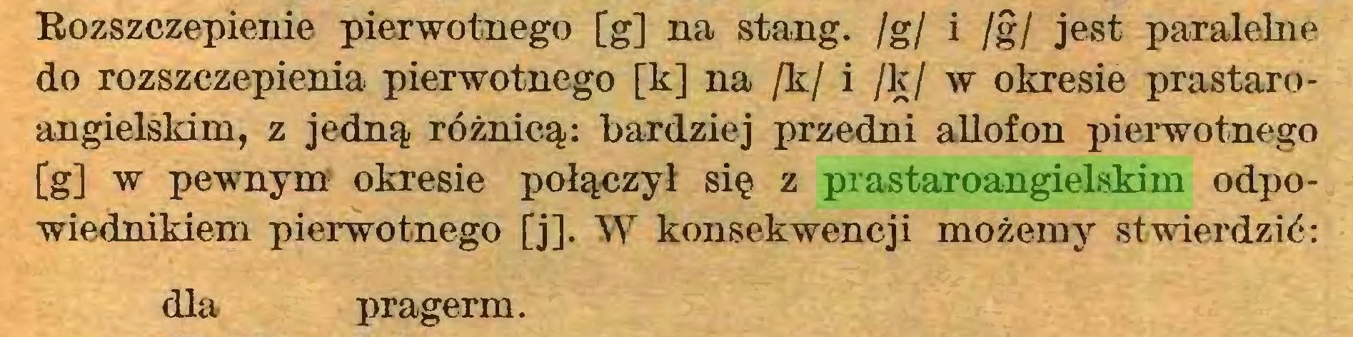 (...) Rozszczepienie pierwotnego [g] na stang. /g/ i /§/ jest paralelne do rozszczepienia pierwotnego [k] na /k/ i /k/ w okresie prastaroangielskim, z jedną różnicą: bardziej przedni allofon pierwotnego [g] w pewnym okresie połączył się z prastaroangielskim odpowiednikiem pierwotnego [j]. W konsekwencji możemy stwierdzić: dla pragerm...
