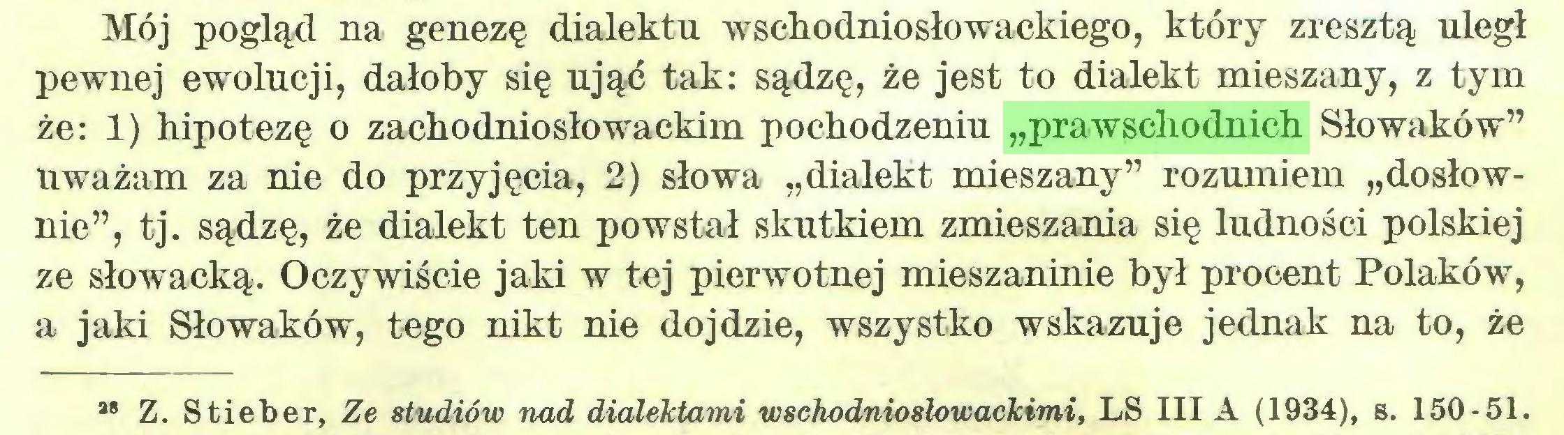 """(...) Mój pogląd na genezę dialektu wschodniosłowackiego, który zresztą uległ pewnej ewolucji, dałoby się ująć tak: sądzę, że jest to dialekt mieszany, z tym że: 1) hipotezę o zachodniosłowackim pochodzeniu """"prawschodnich Słowaków"""" uważam za nie do przyjęcia, 2) słowa """"dialekt mieszany"""" rozumiem """"dosłownie"""", tj. sądzę, że dialekt ten powstał skutkiem zmieszania się ludności polskiej ze słowacką. Oczywiście jaki w tej pierwotnej mieszaninie był procent Polaków, a jaki Słowaków, tego nikt nie dojdzie, wszystko wskazuje jednak na to, że *8 Z. Stieber, Ze studiów nad dialektami wschodniosłowackimi, LS III A (1934), s. 150-51..."""