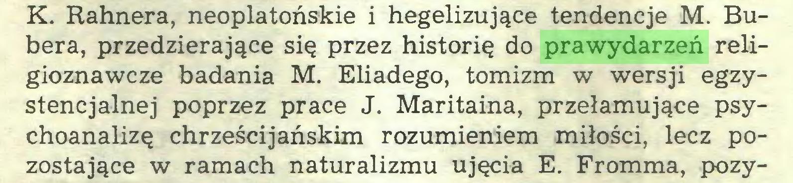 (...) K. Rahnera, neoplatońskie i hegelizujące tendencje M. Bubera, przedzierające się przez historię do prawydarzeń religioznawcze badania M. Eliadego, tomizm w wersji egzystencjalnej poprzez prace J. Maritaina, przełamujące psychoanalizę chrześcijańskim rozumieniem miłości, lecz pozostające w ramach naturalizmu ujęcia E. Fromma, pozy...