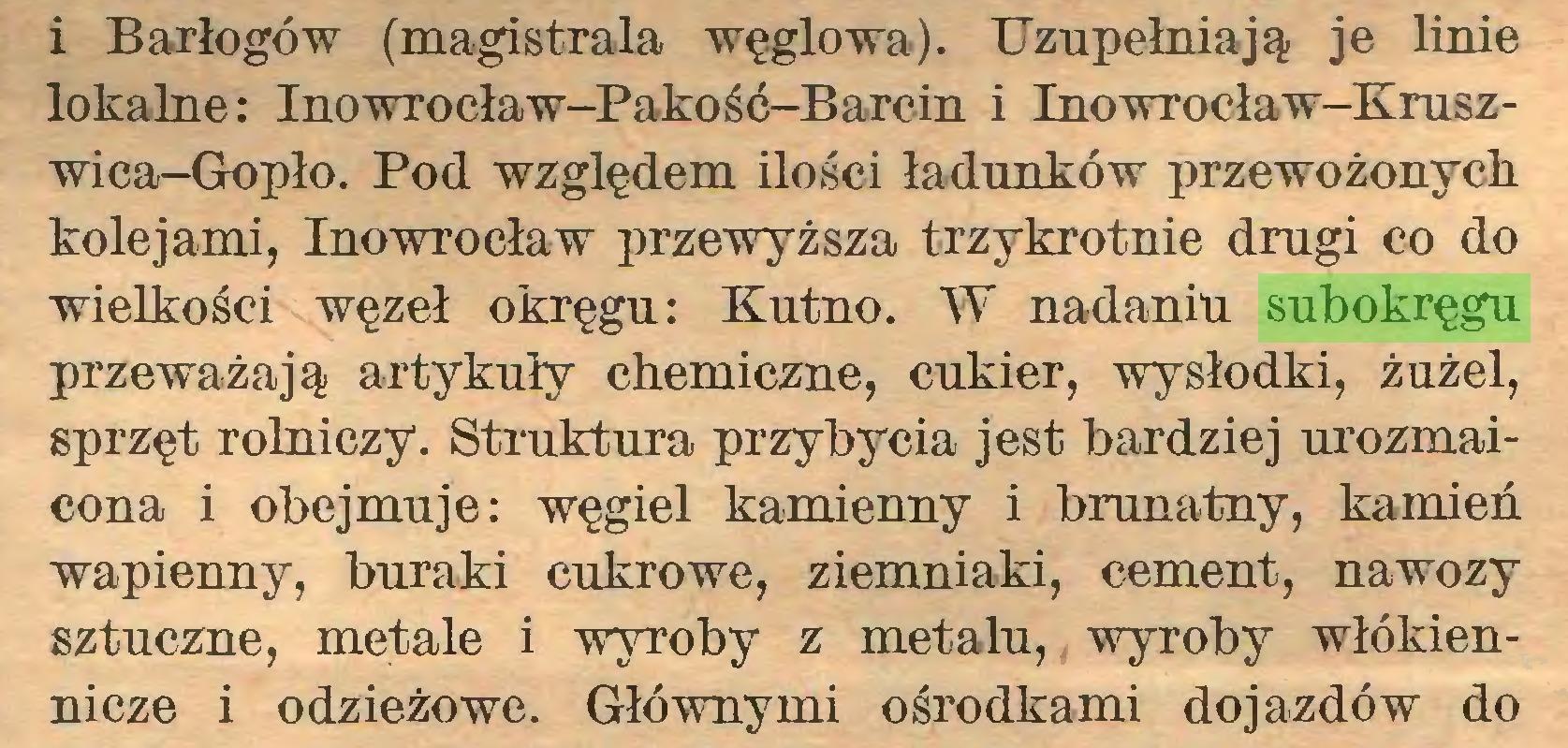 (...) i Barłogów (magistrala węglowa). Uzupełniają je linie lokalne: Inowrocław-Pakość-Barcin i Inowrocław-Kruszwica-Gopło. Pod względem ilości ładunków przewożonych kolejami, Inowrocław przewyższa trzykrotnie drugi co do wielkości węzeł okręgu: Kutno. W nadaniu subokręgu przeważają artykuły chemiczne, cukier, wysłodki, żużel, sprzęt rolniczy. Struktura przybycia jest bardziej urozmaicona i obejmuje: węgiel kamienny i brunatny, kamień wapienny, buraki cukrowe, ziemniaki, cement, nawozy sztuczne, metale i wyroby z metalu, wyroby włókiennicze i odzieżowe. Głównymi ośrodkami dojazdów do...