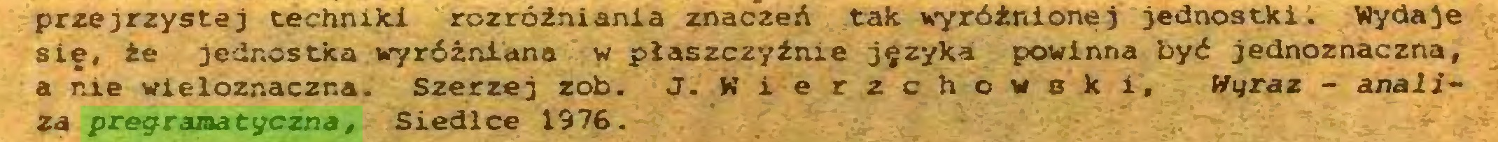(...) przejrzystej techniki rozróżniania znaczeń tak wyróżnionej jednostki. Wydaje się, że jednostka wyróżniana w płaszczyźnie języka powinna być jednoznaczna, a nie wieloznaczna. Szerzej rob. J. Wierzchowski, Wyraz - analiza pregramatyczna, Siedlce 1976...