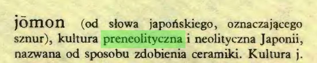 (...) jomon (od słowa japońskiego, oznaczającego sznur), kultura preneolityczna i neolityczna Japonii, nazwana od sposobu zdobienia ceramiki. Kultura j...