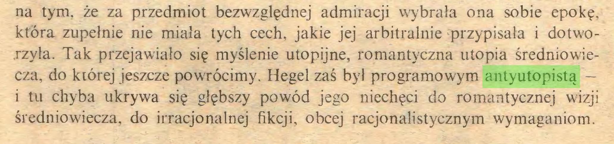(...) na tym. że za przedmiot bezwzględnej admiracji wybrała ona sobie epokę, która zupełnie nie miała tych cech, jakie jej arbitralnie przypisała i dotworzyla. Tak przejawiało się myślenie utopijne, romantyczna utopia średniowiecza, do kiórej jeszcze powTÓcimy. Hegel zaś był programowym antyutopistą — i tu chyba ukrywa się głębszy powód jego niechęci do romantycznej wizji średniowiecza, do irracjonalnej fikcji, obcej racjonalistycznym wymaganiom...