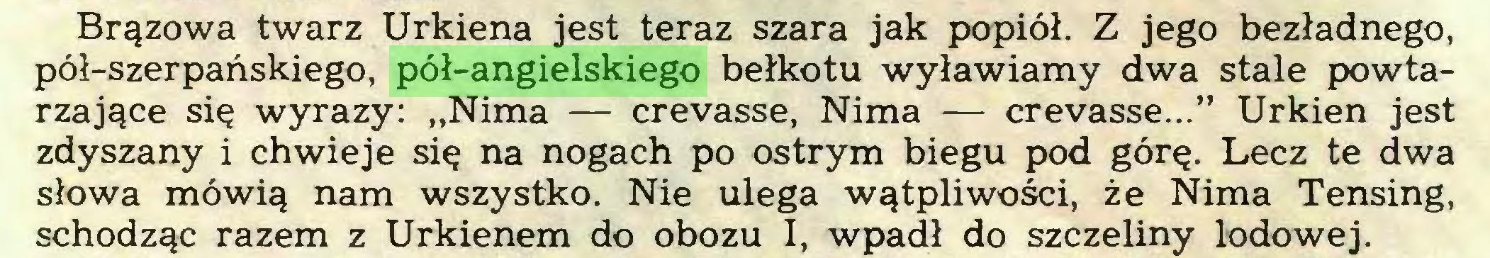 """(...) Brązowa twarz Urkiena jest teraz szara jak popiół. Z jego bezładnego, pół-szerpańskiego, pół-angielskiego bełkotu wyławiamy dwa stale powtarzające się wyrazy: """"Nima — crevasse, Nima — crevasse..."""" Urkien jest zdyszany i chwieje się na nogach po ostrym biegu pod górę. Lecz te dwa słowa mówią nam wszystko. Nie ulega wątpliwości, że Nima Tensing, schodząc razem z Urkienem do obozu I, wpadł do szczeliny lodowej..."""