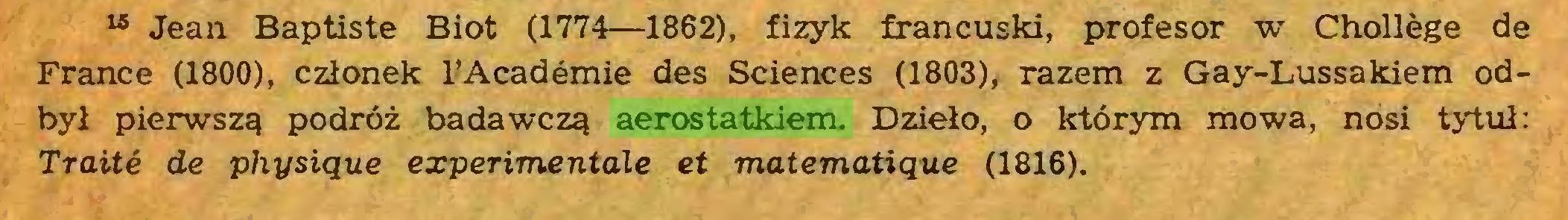 (...) 15 Jean Baptiste Biot (1774—1862), fizyk francuski, profesor w Chollège de France (1800), członek l'Académie des Sciences (1803), razem z Gay-Lussakiem odbył pierwszą podróż badawczą aerostatkiem. Dzieło, o którym mowa, nosi tytuł: Traité de physique experimentale et matematique (1816)...