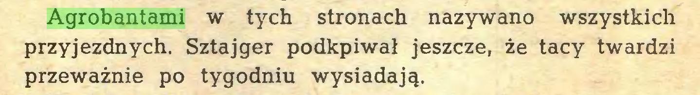 (...) Agrobantami w tych stronach nazywano wszystkich przyjezdnych. Sztajger podkpiwał jeszcze, że tacy twardzi przeważnie po tygodniu wysiadają...
