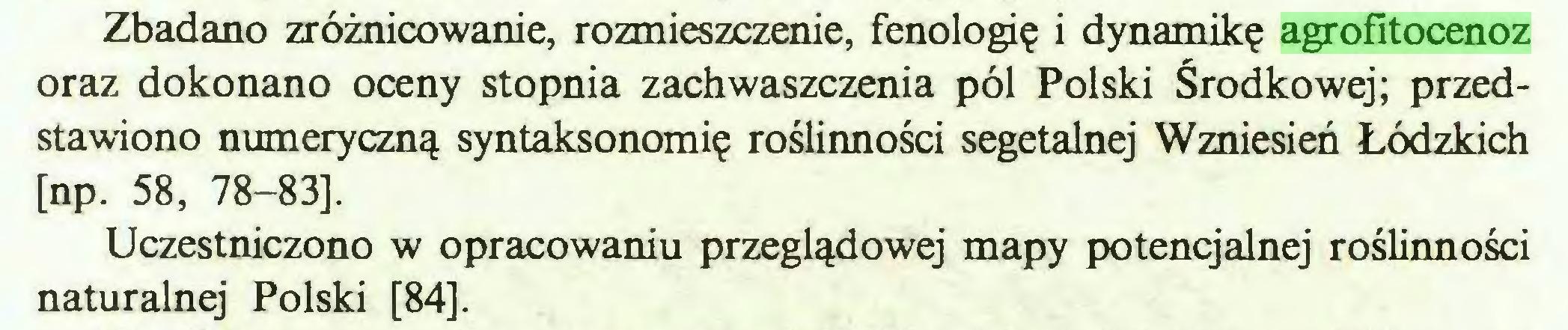 (...) Zbadano zróżnicowanie, rozmieszczenie, fenologię i dynamikę agrofitocenoz oraz dokonano oceny stopnia zachwaszczenia pól Polski Środkowej; przedstawiono numeryczną syntaksonomię roślinności segetalnej Wzniesień Łódzkich [np. 58, 78-83], Uczestniczono w opracowaniu przeglądowej mapy potencjalnej roślinności naturalnej Polski [84]...
