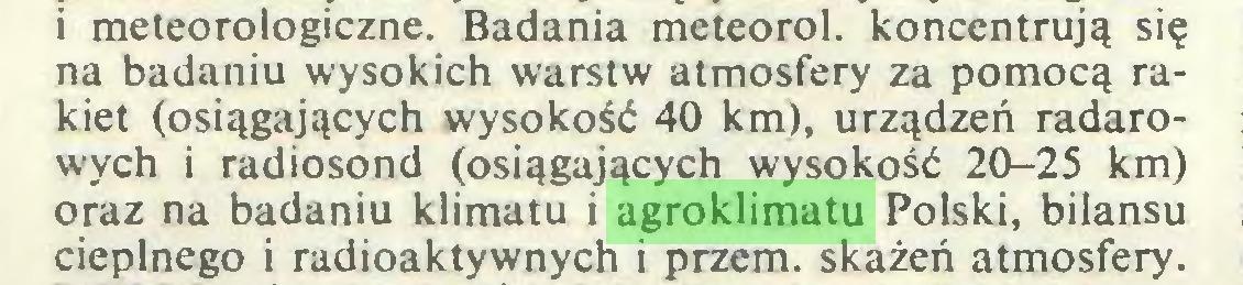 (...) i meteorologiczne. Badania meteorol. koncentrują się na badaniu wysokich warstw atmosfery za pomocą rakiet (osiągających wysokość 40 km), urządzeń radarowych i radiosond (osiągających wysokość 20-25 km) oraz na badaniu klimatu i agroklimatu Polski, bilansu cieplnego i radioaktywnych i przem. skażeń atmosfery...