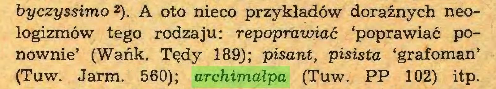 (...) byczyssimo 2). A oto nieco przykładów doraźnych neologizmów tego rodzaju: repoprawiać 'poprawiać ponownie' (Wańk. Tędy 189J; pisant, pisista 'grafoman' (Tuw. Jarm. 560); archimałpa (Tuw. PP 102) itp...