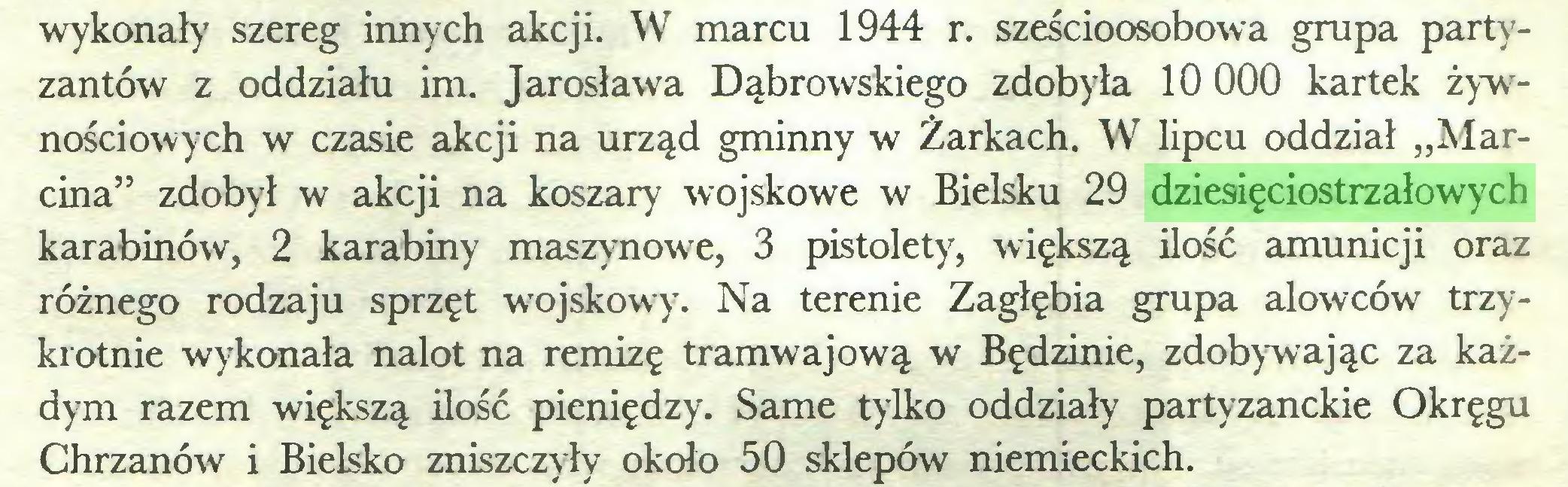"""(...) wykonały szereg innych akcji. W marcu 1944 r. sześcioosobowa grupa partyzantów z oddziału im. Jarosława Dąbrowskiego zdobyła 10 000 kartek żywnościowych w czasie akcji na urząd gminny w Żarkach. W lipcu oddział """"Marcina"""" zdobył w akcji na koszary wojskowe w Bielsku 29 dziesięciostrzałowych karabinów, 2 karabiny maszynowe, 3 pistolety, większą ilość amunicji oraz różnego rodzaju sprzęt wojskowy. Na terenie Zagłębia grupa alowców trzykrotnie wykonała nalot na remizę tramwajową w Będzinie, zdobywając za każdym razem większą ilość pieniędzy. Same tylko oddziały partyzanckie Okręgu Chrzanów i Bielsko zniszczyły około 50 sklepów niemieckich..."""