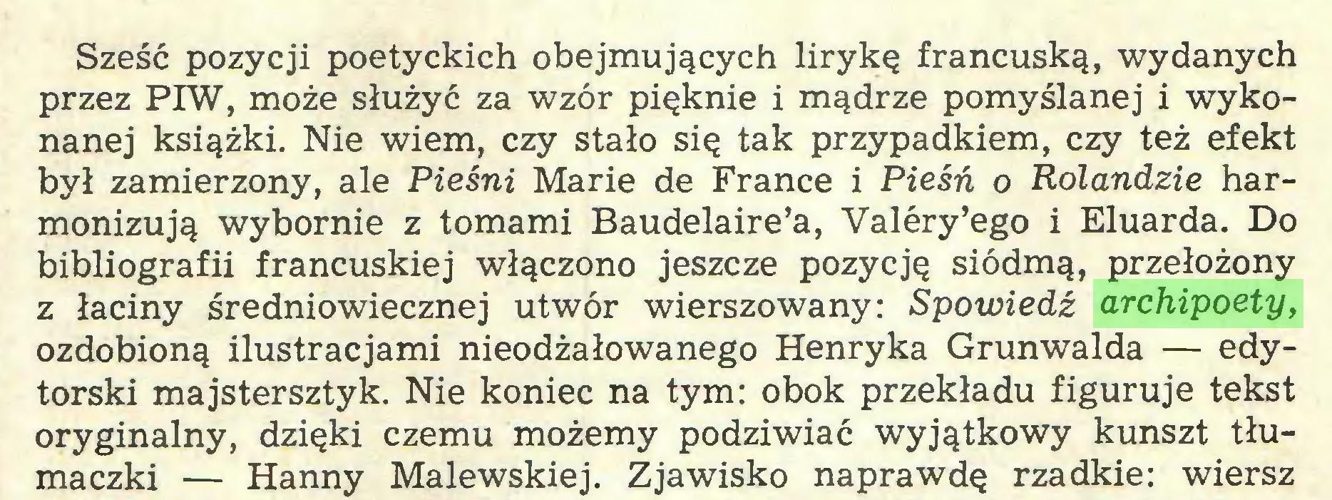 (...) Sześć pozycji poetyckich obejmujących lirykę francuską, wydanych przez PIW, może służyć za wzór pięknie i mądrze pomyślanej i wykonanej książki. Nie wiem, czy stało się tak przypadkiem, czy też efekt był zamierzony, ale Pieśni Marie de France i Pieśń o Rolandzie harmonizują wybornie z tomami Baudelaire'a, Valery'ego i Eluarda. Do bibliografii francuskiej włączono jeszcze pozycję siódmą, przełożony z łaciny średniowiecznej utwór wierszowany: Spowiedź archipoety, ozdobioną ilustracjami nieodżałowanego Henryka Grunwalda — edytorski majstersztyk. Nie koniec na tym: obok przekładu figuruje tekst oryginalny, dzięki czemu możemy podziwiać wyjątkowy kunszt tłumaczki — Hanny Malewskiej. Zjawisko naprawdę rzadkie: wiersz...