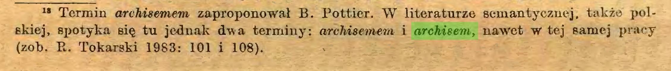 (...) 18 Termin archisemem zaproponował B. Pottier. W literaturze semantycznej, także polskiej, spotyka Bię tu jednak dwa terminy: archisemem i archisem, nawet w tej samej pracy (zob. E. Tokarski 1983: 101 i 108)...