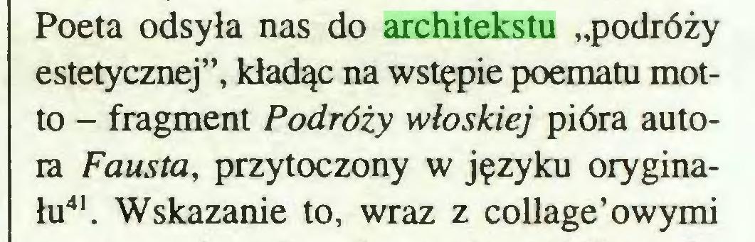 """(...) Poeta odsyła nas do architekstu """"podróży estetycznej"""", kładąc na wstępie poematu motto - fragment Podróży włoskiej pióra autora Fausta, przytoczony w języku oryginału41. Wskazanie to, wraz z collage'owymi..."""