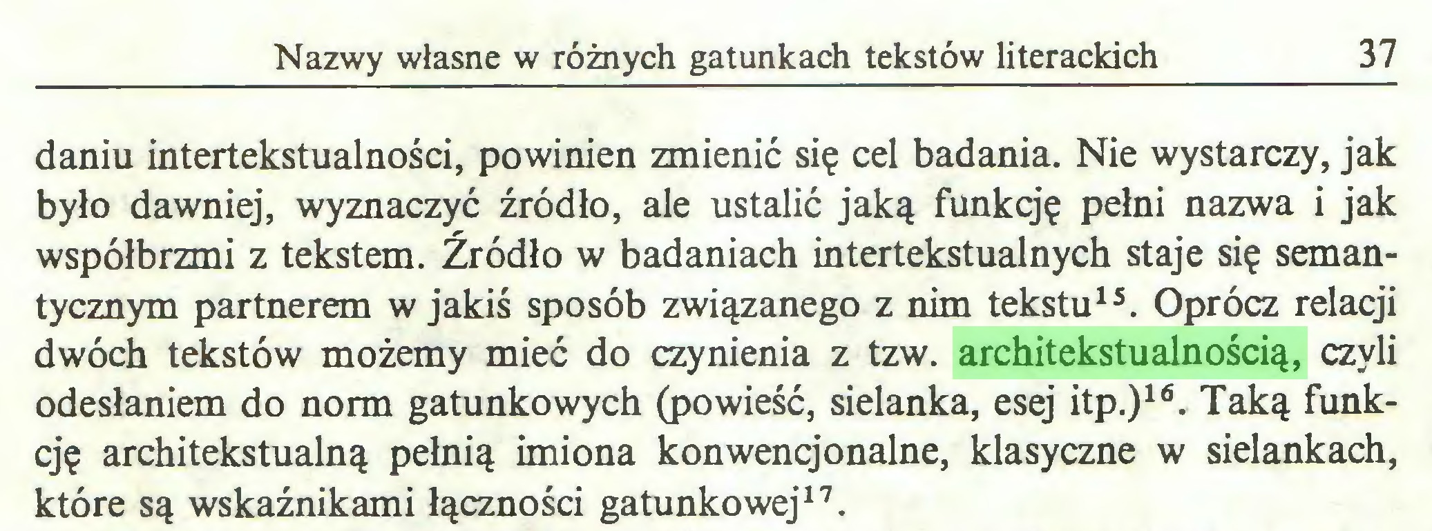 (...) Nazwy własne w różnych gatunkach tekstów literackich 37 daniu intertekstualności, powinien zmienić się cel badania. Nie wystarczy, jak było dawniej, wyznaczyć źródło, ale ustalić jaką funkcję pełni nazwa i jak współbrzmi z tekstem. Źródło w badaniach intertekstualnych staje się semantycznym partnerem w jakiś sposób związanego z nim tekstu15. Oprócz relacji dwóch tekstów możemy mieć do czynienia z tzw. architekstualnością, czyli odesłaniem do norm gatunkowych (powieść, sielanka, esej itp.)16. Taką funkcję architekstualną pełnią imiona konwencjonalne, klasyczne w sielankach, które są wskaźnikami łączności gatunkowej17...