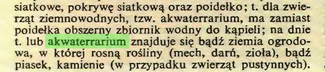 (...) siatkowe, pokrywę siatkową oraz poidełko; t. dla zwierząt ziemnowodnych, tzw. akwaterrarium, ma zamiast poidełka obszerny zbiornik wodny do kąpieli; na dnie t. lub akwaterrarium znajduje się bądź ziemia ogrodowa, w której rosną rośliny (mech, darń, zioła), bądź piasek, kamienie (w przypadku zwierząt pustynnych)...