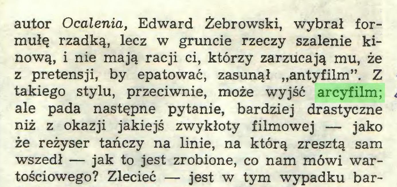 """(...) autor Ocalenia, Edward Żebrowski, wybrał formułę rzadką, lecz w gruncie rzeczy szalenie kinową, i nie mają racji ci, którzy zarzucają mu, że z pretensji, by epatować, zasunął """"antyfilm"""". Z takiego stylu, przeciwnie, może wyjść arcyfilm; ale pada następne pytanie, bardziej drastyczne niż z okazji jakiejś zwykłoty filmowej — jako że reżyser tańczy na linie, na którą zresztą sam wszedł — jak to jest zrobione, co nam mówi wartościowego? Zlecieć — jest w tym wypadku bar..."""
