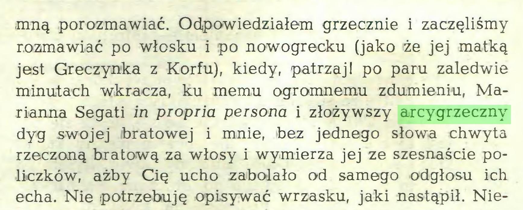 (...) .mną porozmawiać. Odpowiedziałem grzecznie i zaczęliśmy rozmawiać po włosku i po nowogrecku (jako że jej matką jest Greczynka z Korfu), kiedy, patrzaj! po paru zaledwie minutach wkracza, ku memu ogromnemu zdumieniu, Marianna Segati in propria persona i złożywszy arcygrzeczny dyg swojej (bratowej i mnie, bez jednego słowa chwyta rzeczoną bratową za włosy i wymierza jej ze szesnaście policzków, ażby Cię ucho zabolało od samego odgłosu ich echa. Nie potrzebuję opisywać wrzasku, jaki nastąpił. Nie...