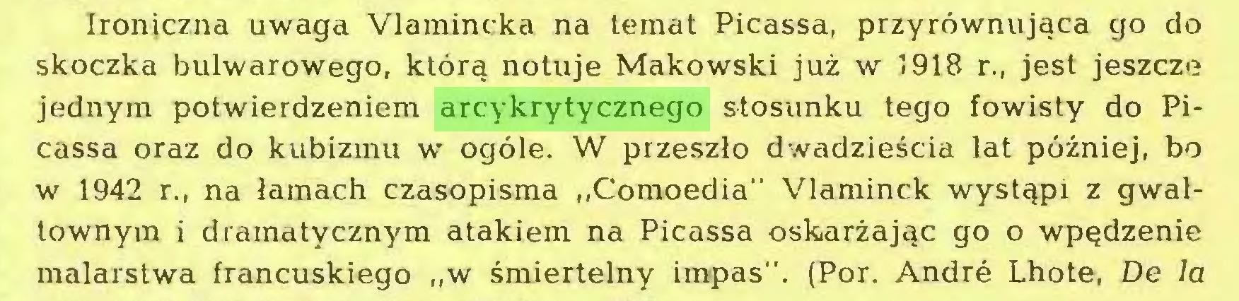 """(...) Ironiczna uwaga Vlamincka na temat Picassa, przyrównująca go do skoczka bulwarowego, którą notuje Makowski już w 1918 r., jest jeszcze jednym potwierdzeniem arcykrytycznego stosunku tego fowisty do Picassa oraz do kubizmu w ogóle. W przeszło dwadzieścia lat później, bo w 1942 r., na łamach czasopisma """"Comoedia"""" Vlaminck wystąpi z gwałtownym i dramatycznym atakiem na Picassa oskarżając go o wpędzenie malarstwa francuskiego """"w śmiertelny impas"""". (Por. André Lhote, De la..."""