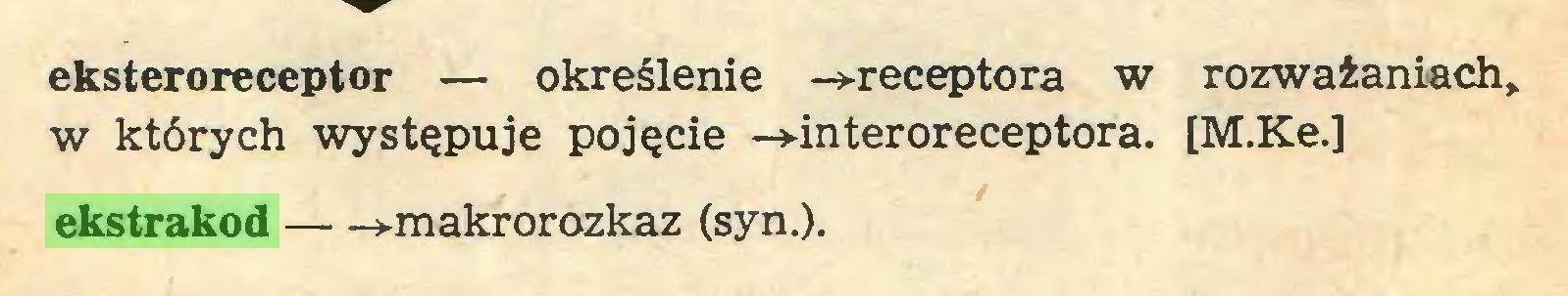 (...) eksteroreceptor — określenie -»-receptora w rozważaniach,, w których występuje pojęcie -»-interoreceptora. [M.Ke.] ekstrakod »-makrorozkaz (syn.)...