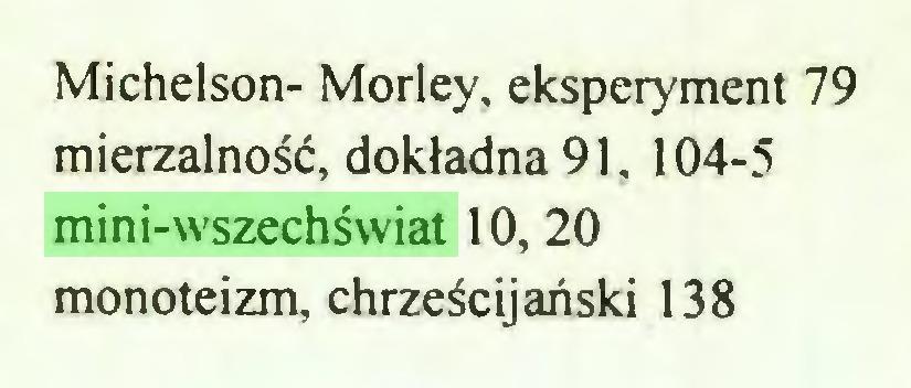 (...) Michelson- Morley, eksperyment 79 mierzalność, dokładna 91, 104-5 mini-wszechświat 10, 20 monoteizm, chrześcijański 138...