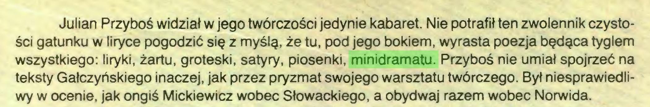 (...) Julian Przyboś widział w jego twórczości jedynie kabaret. Nie potrafił ten zwolennik czystości gatunku w liryce pogodzić się z myślą, że tu, pod jego bokiem, wyrasta poezja będąca tyglem wszystkiego: liryki, żartu, groteski, satyry, piosenki, minidramatu. Przyboś nie umiał spojrzeć na teksty Gałczyńskiego inaczej, jak przez pryzmat swojego warsztatu twórczego. Był niesprawiedliwy w ocenie, jak ongiś Mickiewicz wobec Słowackiego, a obydwaj razem wobec Norwida...