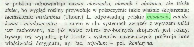 (...) w polskim odpowiadają nazwy olowianka, olownik i olownica, ale także siniec, bo wygląd rośliny przywołuje w polszczyźnie takie właśnie skojarzenia; łacińskiemu melianthus (Thour.) L. odpowiadają polskie miodosok, miodokwiat i miodosocznica - a zatem w obu systemach związek z wyrazem miód jest zachowany, ale jak widać zakres swobodnych skojarzeń jest różny; bywają też wypadki, gdy każdy z systemów nazewniczych preferuje inne właściwości desygnatu, np. łac. trifolium - poi. koniczyna...