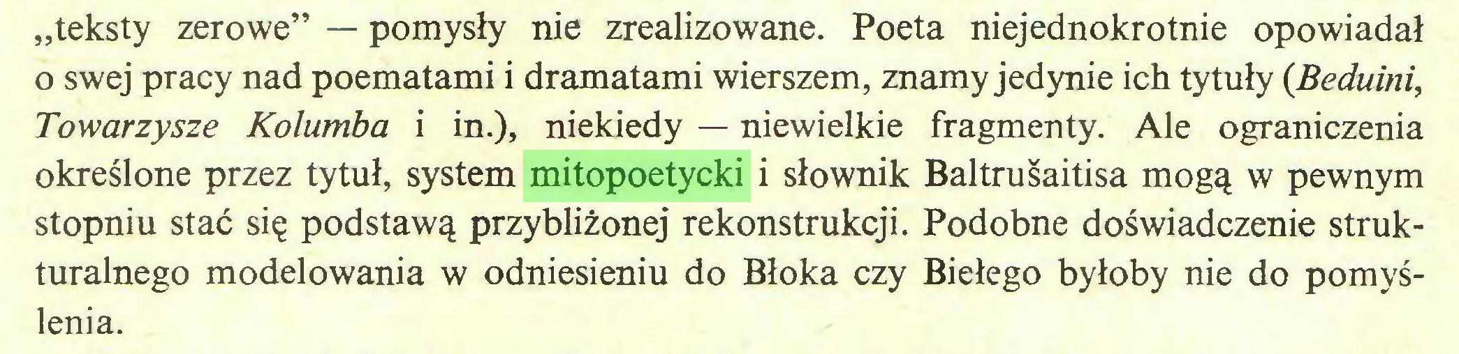 """(...) """"teksty zerowe"""" — pomysły nie zrealizowane. Poeta niejednokrotnie opowiadał o swej pracy nad poematami i dramatami wierszem, znamy jedynie ich tytuły (Beduini, Towarzysze Kolumba i in.), niekiedy — niewielkie fragmenty. Ale ograniczenia określone przez tytuł, system mitopoetycki i słownik Baltrusaitisa mogą w pewnym stopniu stać się podstawą przybliżonej rekonstrukcji. Podobne doświadczenie strukturalnego modelowania w odniesieniu do Błoka czy Biełego byłoby nie do pomyślenia..."""