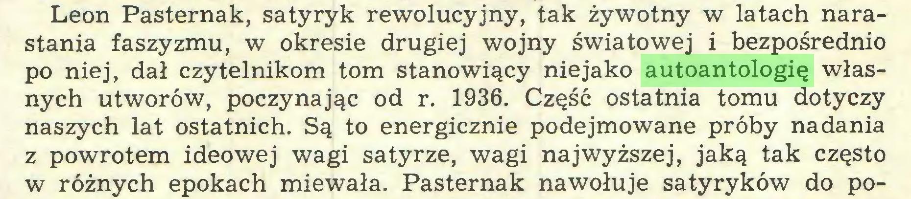 (...) Leon Pasternak, satyryk rewolucyjny, tak żywotny w latach narastania faszyzmu, w okresie drugiej wojny światowej i bezpośrednio po niej, dał czytelnikom tom stanowiący niejako autoantologię własnych utworów, poczynając od r. 1936. Część ostatnia tomu dotyczy naszych lat ostatnich. Są to energicznie podejmowane próby nadania z powrotem ideowej wagi satyrze, wagi najwyższej, jaką tak często w różnych epokach miewała. Pasternak nawołuje satyryków do po...