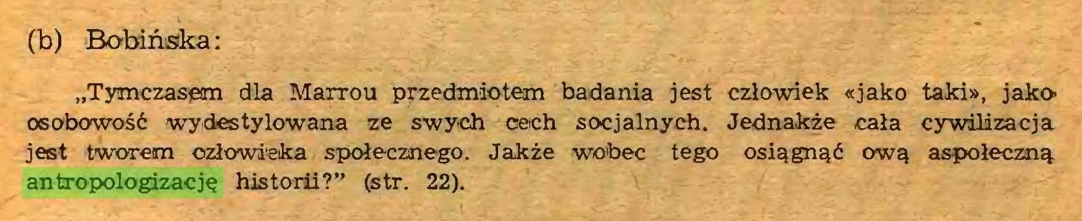 """(...) (b) Bobińska: """"Tymczasem dla Marrou przedmiotem badania jest człowiek «jako taki», jako osobowość wydestylowana ze swych cech socjalnych. Jednakże cała cywilizacja jest tworem człowieka społecznego. Jakże wobec tego osiągnąć ową aspołeczną antropologizację historii?"""" (str. 22)..."""