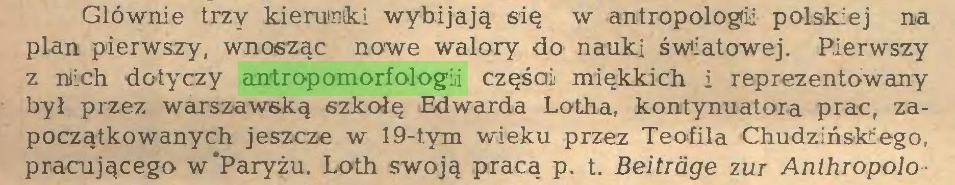 (...) Głównie trzy kierunki wybijają się w antropologii polskiej na plan pierwszy, wnosząc nowe walory do nauki światowej. Pierwszy z mich dotyczy antropomorfologii częśai miękkich i reprezentowany był przez warszawską szkołę Edwarda Lotha, kontynuatora prac, zapoczątkowanych jeszcze w 19-t.ym wieku przez Teofila Chudzińskiego, pracującego w'Paryżu. Loth swoją pracą p. t. Beitrage zur Anthiopolo...