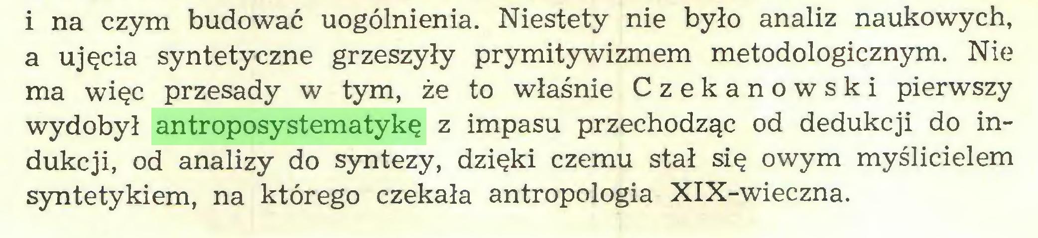 (...) i na czym budować uogólnienia. Niestety nie było analiz naukowych, a ujęcia syntetyczne grzeszyły prymitywizmem metodologicznym. Nie ma więc przesady w tym, że to właśnie Czekanowski pierwszy wydobył antroposystematykę z impasu przechodząc od dedukcji do indukcji, od analizy do syntezy, dzięki czemu stał się owym myślicielem syntetykiem, na którego czekała antropologia XIX-wieczna...