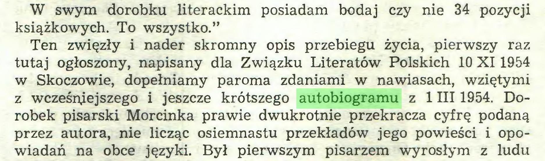 """(...) W swym dorobku literackim posiadam bodaj czy nie 34 pozycji książkowych. To wszystko."""" Ten zwięzły i nader skromny opis przebiegu życia, pierwszy raz tutaj ogłoszony, napisany dla Związku Literatów Polskich 10 XI 1954 w Skoczowie, dopełniamy paroma zdaniami w nawiasach, wziętymi z wcześniejszego i jeszcze krótszego autobiogramu z 1 III 1954. Dorobek pisarski Morcinka prawie dwukrotnie przekracza cyfrę podaną przez autora, nie licząc osiemnastu przekładów jego powieści i opowiadań na obce języki. Był pierwszym pisarzem wyrosłym z ludu..."""