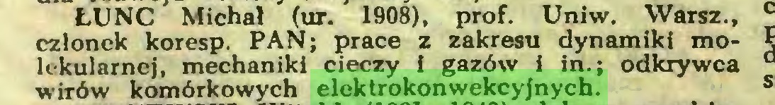 (...) ŁUNC Michał (ur. 1908), prof. Uniw. Warsz., członek koresp. PAN; prace z zakresu dynamiki molekularnej, mechaniki cieczy i gazów i in.; odkrywca wirów komórkowych elektrokonwekcyjnych...