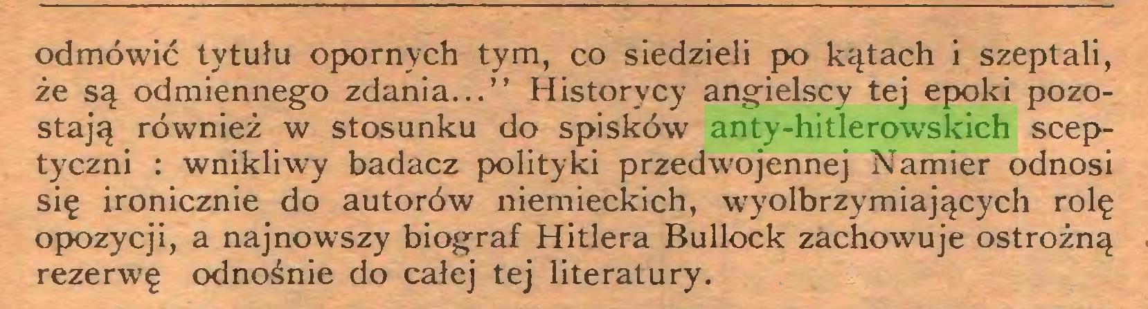 """(...) odmówić tytułu opornych tym, co siedzieli po kątach i szeptali, że są odmiennego zdania..."""" Historycy angielscy tej epoki pozostają również w stosunku do spisków anty-hitlerowskich sceptyczni : wnikliwy badacz polityki przedwojennej Namier odnosi się ironicznie do autorów niemieckich, wyolbrzymiających rolę opozycji, a najnowszy biograf Hitlera Bullock zachowuje ostrożną rezerwę odnośnie do całej tej literatury..."""