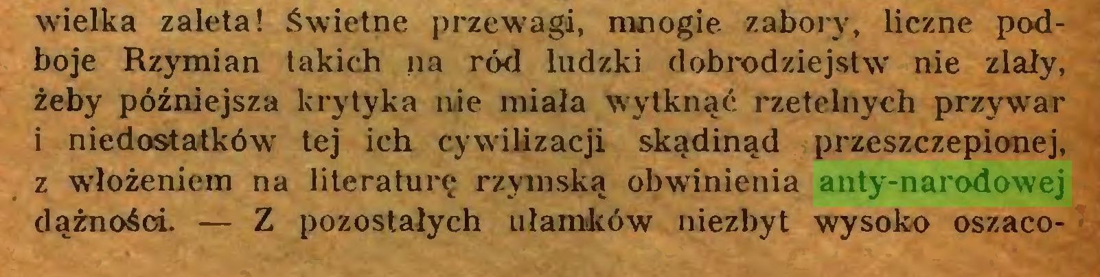 (...) wielka zaleta! Świetne przewagi, mnogie zabory, liczne podboje Rzymian takich na ród ludzki dobrodziejstw nie zlały, żeby późniejsza krytyka nie miała wytknąć rzetelnych przywar 1 niedostatków' tej ich cywilizacji skądinąd przeszczepionej, z włożeniem na literaturę rzymską obwinienia anty-narodowej dążności. — Z pozostałych ułamków niezbyt wrysoko oszaco...