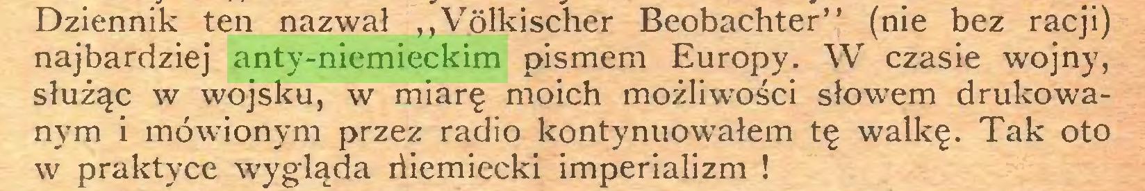 """(...) Dziennik ten nazwał """"Völkischer Beobachter"""" (nie bez racji) najbardziej anty-niemieckim pismem Europy. W czasie wojny, służąc w wojsku, w miarę moich możliwości słowem drukowanym i mówionym przez radio kontynuowałem tę walkę. Tak oto w praktyce wygląda riiemiecki imperializm !..."""