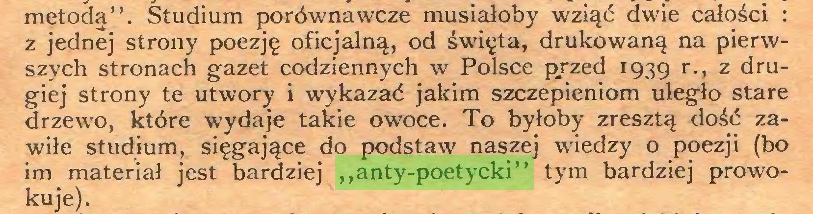"""(...) metodą"""". Studium porównawcze musiałoby wziąć dwie całości : z jednej strony poezję oficjalną, od święta, drukowaną na pierwszych stronach gazet codziennych w Polsce przed 1939 r-> z drugiej strony te utwory i wykazać jakim szczepieniom uległo stare drzewo, które wydaje takie owoce. To byłoby zresztą dość zawiłe studium, sięgające do podstaw naszej wiedzy o poezji (bo im materiał jest bardziej """"anty-poetycki"""" tym bardziej prowokuje)..."""