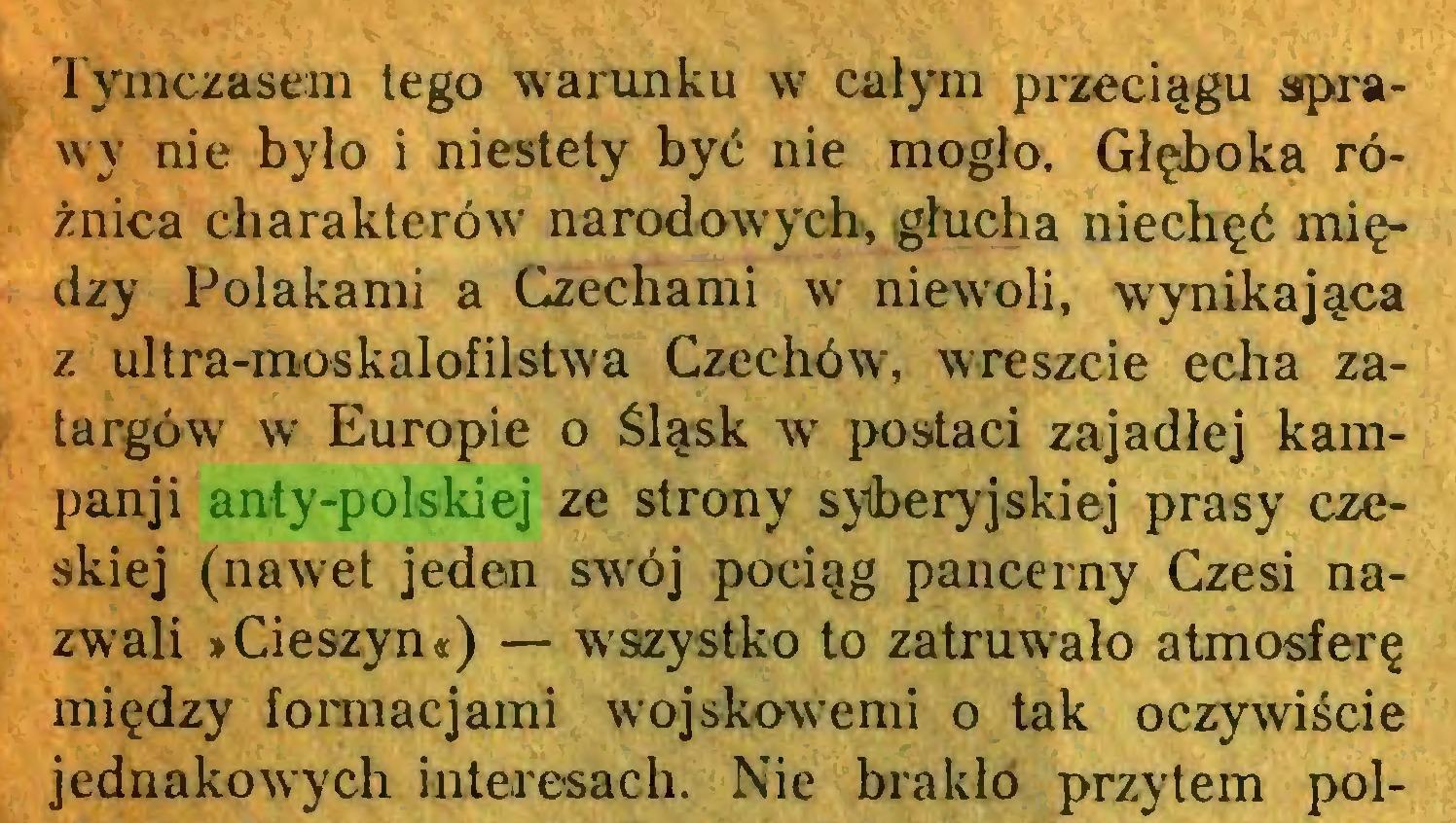 (...) Tymczasem tego warunku w całym przeciągu sprawy nie było i niestety być nie mogło. Głęboka różnica charakterów narodowych, głucha niechęć między Polakami a Czechami W' niewoli, wynikająca z ultra-moskalofilstwa Czechów, wreszcie echa zatargów w Europie o Śląsk w postaci zajadłej kampanji anty-polskiej ze strony sylberyjskiej prasy czeskiej (nawet jeden sw'ój pociąg pancerny Czesi nazwali »Cieszyn«) — wszystko to zatruwało atmosferę między formacjami wojskowymi o tak oczywiście jednakowych interesach. Nie brakło przytem pol...