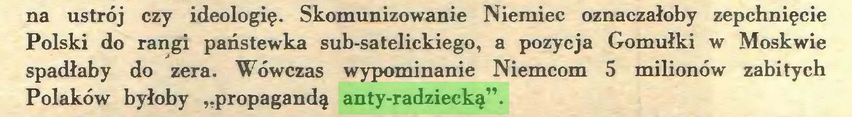 """(...) na ustrój czy ideologię. Skomunizowanie Niemiec oznaczałoby zepchnięcie Polski do rangi państewka sub-satelickiego, a pozycja Gomułki w Moskwie spadłaby do zera. Wówczas wypominanie Niemcom 5 milionów zabitych Polaków byłoby """"propagandą anty-radziecką""""..."""