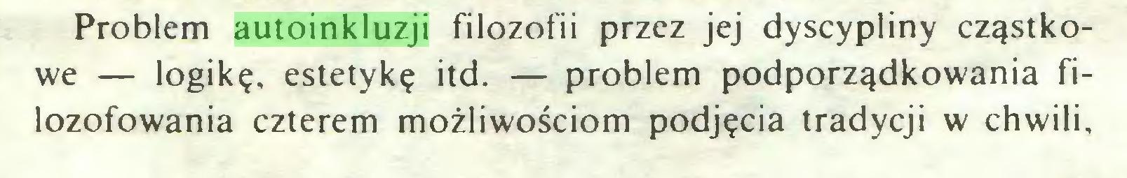 (...) Problem autoinkluzji filozofii przez jej dyscypliny cząstkowe — logikę, estetykę itd. — problem podporządkowania filozofowania czterem możliwościom podjęcia tradycji w chwili...