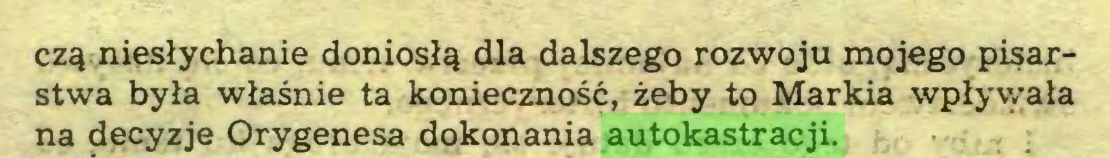 (...) czą niesłychanie doniosłą dla dalszego rozwoju mojego pisarstwa była właśnie ta konieczność, żeby to Markia wpływała na decyzje Orygenesa dokonania autokastracji...