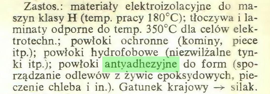 (...) Zastos.: materiały elektroizolacyjne do maszyn klasy H (temp. pracy 180°C); tłoczywa i laminaty odporne do temp. 350°C dla celów elektrotechn.; powłoki ochronne (kominy, piece itp.); powłoki hydrofobowe (niezwilżalne tynki itp.); powłoki antyadhezyjne do form (sporządzanie odlewów z żywic epoksydowych, pieczenie chleba i in.). Gatunek krajowy -> silak...