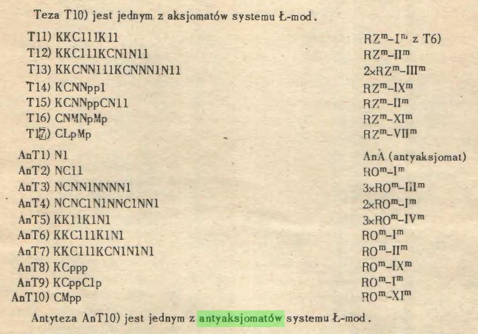 (...) Teza T10) jest jednym z aksjomatów systemu Ł-mod. Tli) KKC111K11 RZm-IIU z T6) Tl2) KKC111KCN1N11 RZm-IIm T13) KKCNN111KCNNN1N11 2xRZm-IIIm T14) KCNNppl RZm-IXm T15) KCNNppCNll R7m_Um T16) CNMNpMp RZm-XIm Tlg) CLpMp RZm-VIIm AnTl) NI AnA (antyaksjomat) AnT2) NC11 ROm-lm AnT3) NCNN1NNNN1 3xR0m-I*lm AnT4) NCNC1N1NNC1NN1 2xR0m-Im AnT5) KK11K1N1 3xR0ra-lVm AnT6) KKC111K1N1 ROm-Im AnT7) KKC111KCN1N1N1 ROra-Hm AnT8) KCppp ROm-IXra AnT9) KCppClp Rom-r AnTlO) CMpp ROm-XIm Antyteza AnTlO) jest jednym z antyaksjomatów systemu Ł- ■mod...