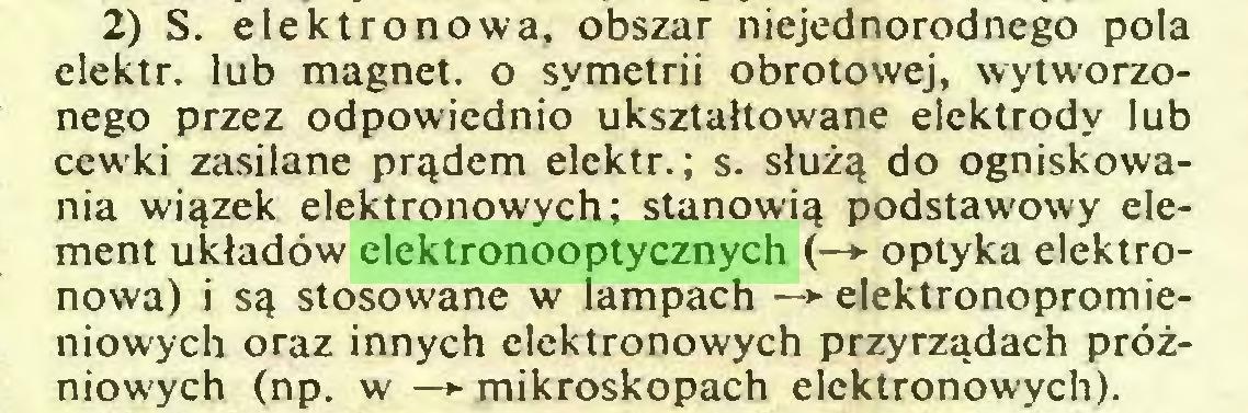 (...) 2) S. elektronowa, obszar niejednorodnego pola elektr. lub magnet, o symetrii obrotowej, wytworzonego przez odpowiednio ukształtowane elektrody lub cewki zasilane prądem elektr.; s. służą do ogniskowania wiązek elektronowych; stanowią podstawowy element układów elektronooptycznych (—► optyka elektronowa) i są stosowane w lampach —*■ elektronopromieniowych oraz innych elektronowych przyrządach próżniowych (np. w —► mikroskopach elektronowych)...